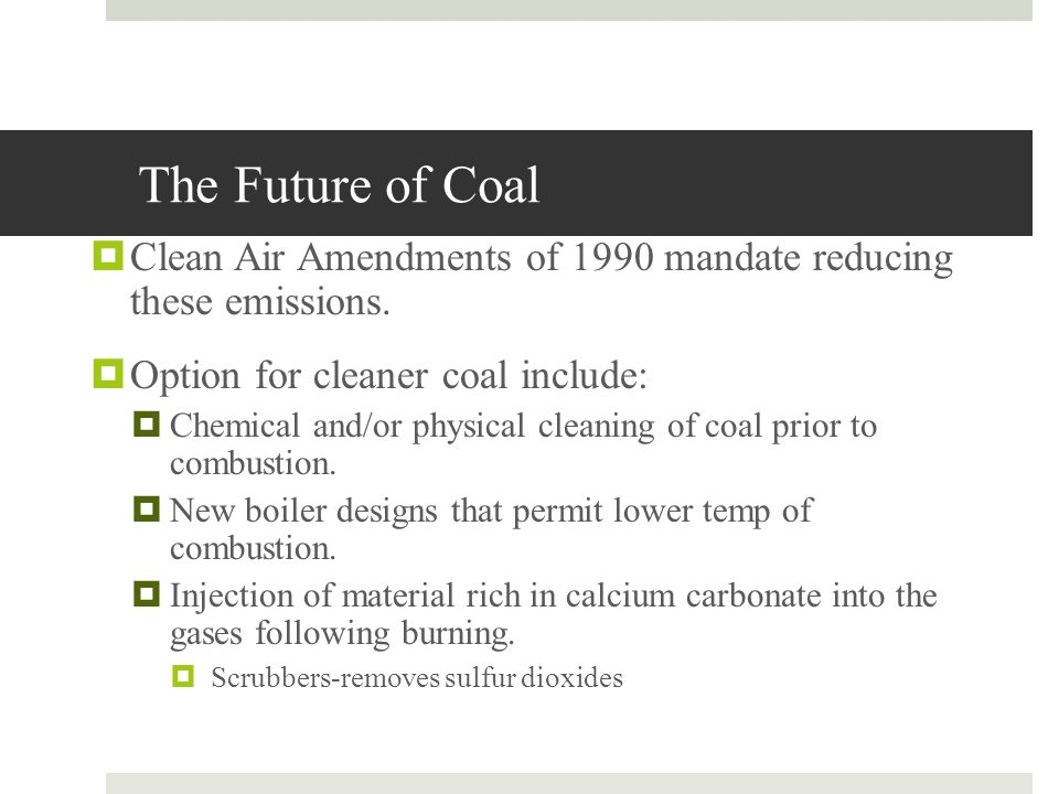 The Future of Coal Clean Air Amendments of 1990 mandate reducing these emissions. Option for cleaner coal include: