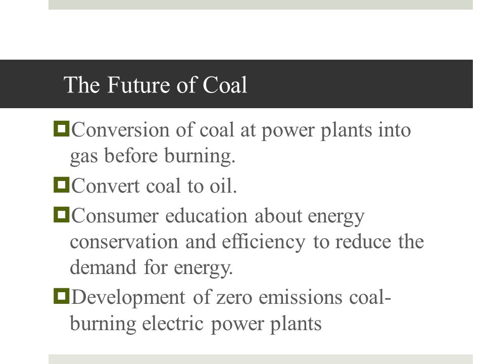 The Future of Coal Conversion of coal at power plants into gas before burning. Convert coal to oil.