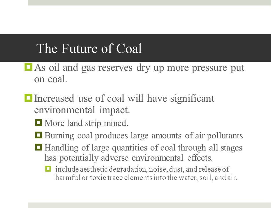 The Future of Coal As oil and gas reserves dry up more pressure put on coal. Increased use of coal will have significant environmental impact.