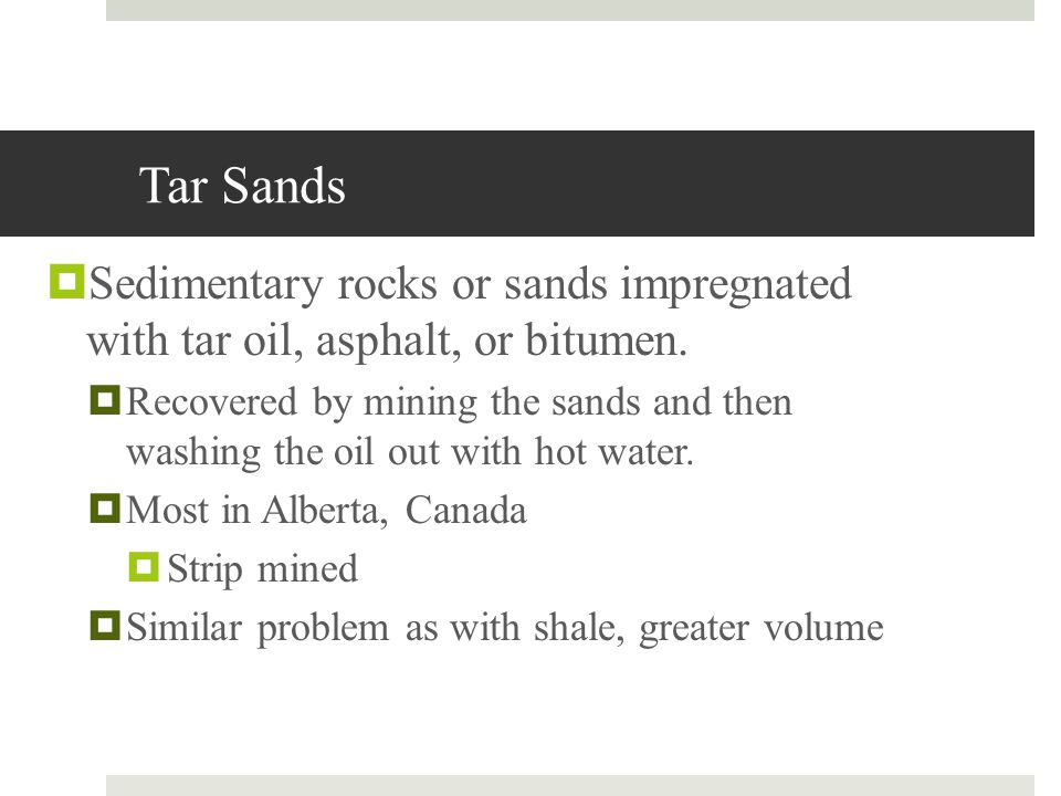 Tar Sands Sedimentary rocks or sands impregnated with tar oil, asphalt, or bitumen.