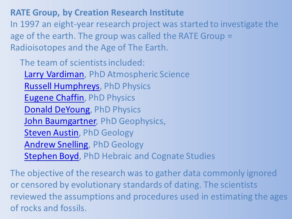 RATE Group, by Creation Research Institute In 1997 an eight-year research project was started to investigate the age of the earth. The group was called the RATE Group = Radioisotopes and the Age of The Earth.