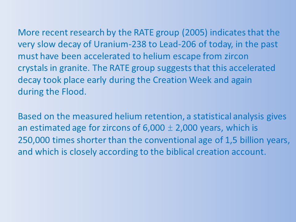 More recent research by the RATE group (2005) indicates that the very slow decay of Uranium-238 to Lead-206 of today, in the past must have been accelerated to helium escape from zircon crystals in granite. The RATE group suggests that this accelerated decay took place early during the Creation Week and again during the Flood.