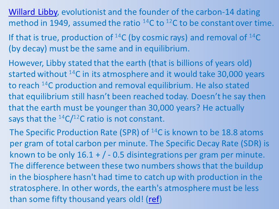 Willard Libby, evolutionist and the founder of the carbon-14 dating method in 1949, assumed the ratio 14C to 12C to be constant over time.