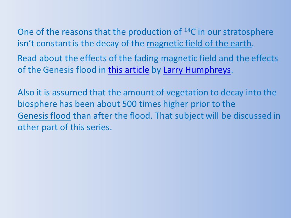 One of the reasons that the production of 14C in our stratosphere isn't constant is the decay of the magnetic field of the earth.