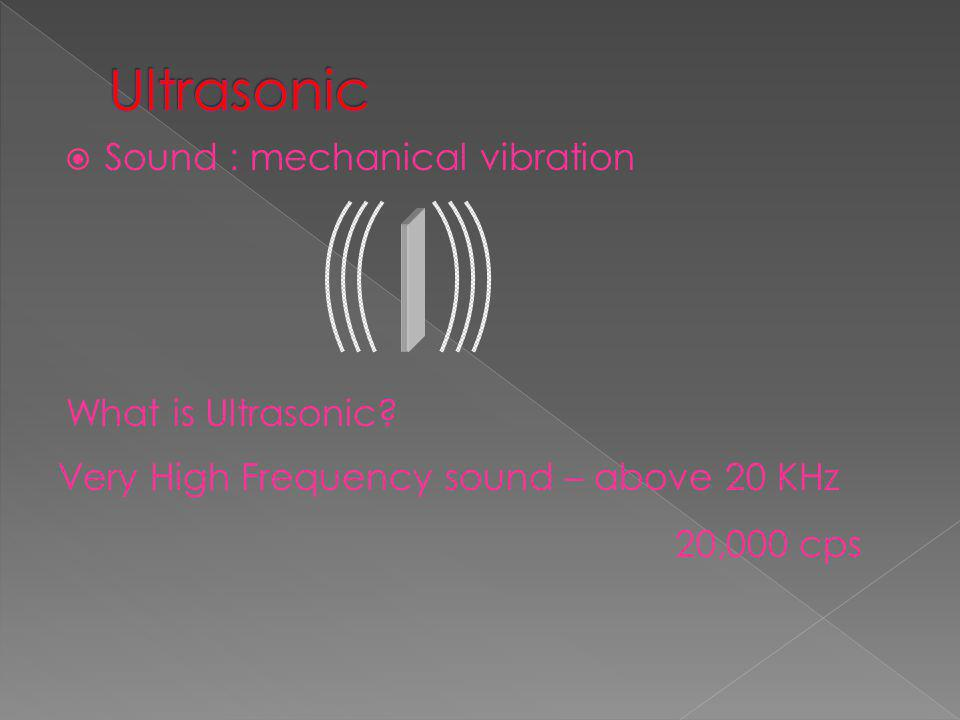Ultrasonic Sound : mechanical vibration What is Ultrasonic
