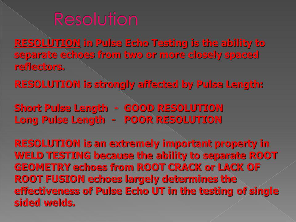Resolution RESOLUTION in Pulse Echo Testing is the ability to separate echoes from two or more closely spaced reflectors.