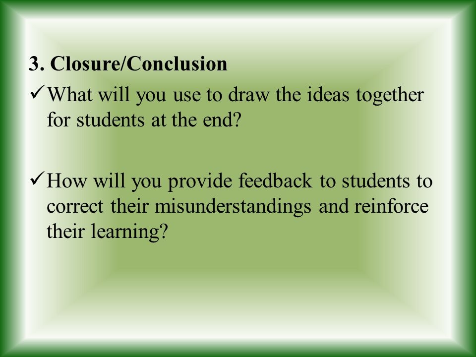 3. Closure/Conclusion What will you use to draw the ideas together for students at the end