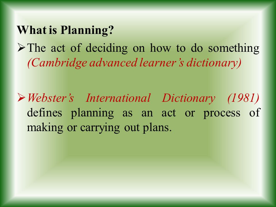 What is Planning The act of deciding on how to do something (Cambridge advanced learner's dictionary)