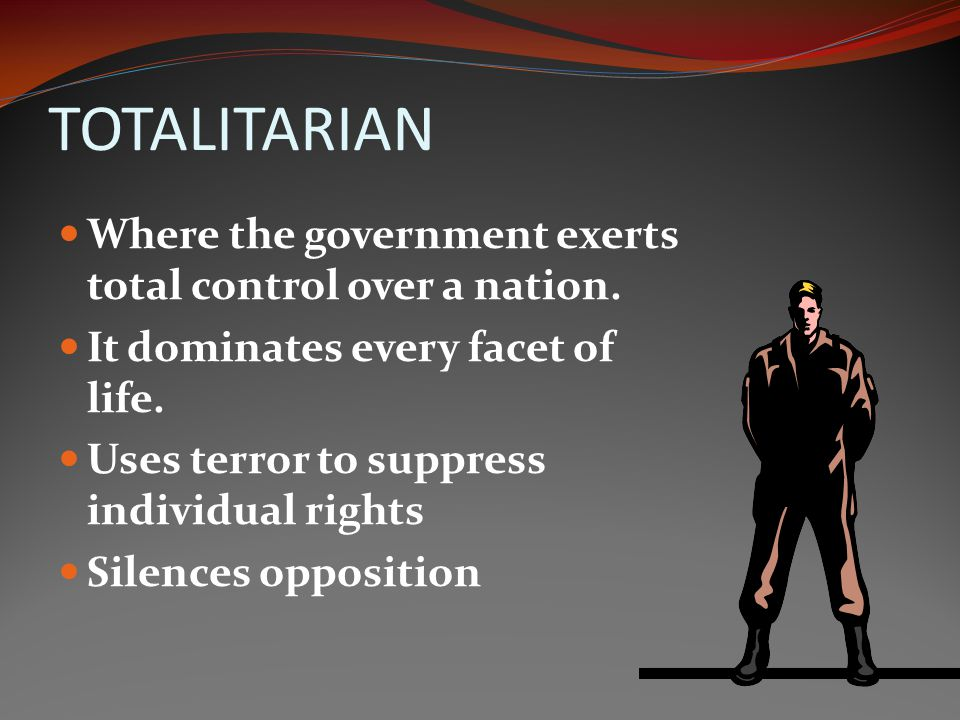TOTALITARIAN Where the government exerts total control over a nation.