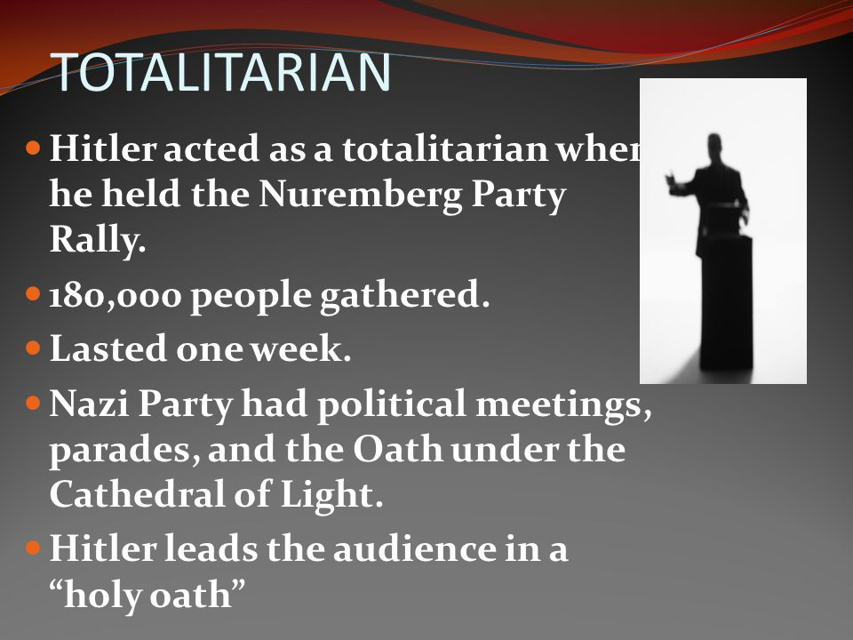 TOTALITARIAN Hitler acted as a totalitarian when he held the Nuremberg Party Rally. 180,000 people gathered.