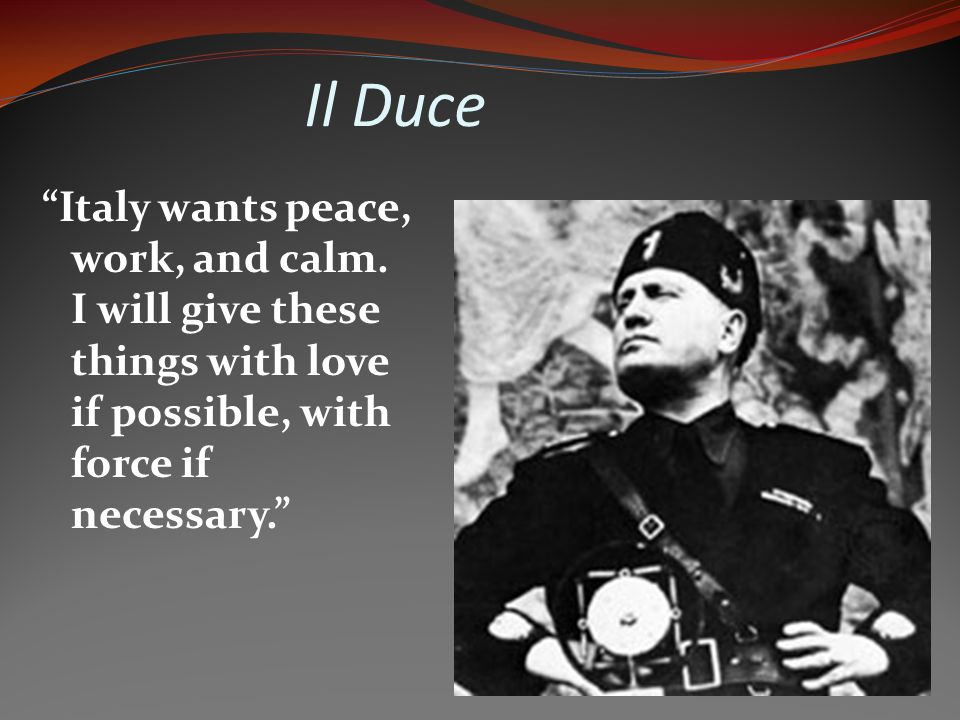 Il Duce Italy wants peace, work, and calm.