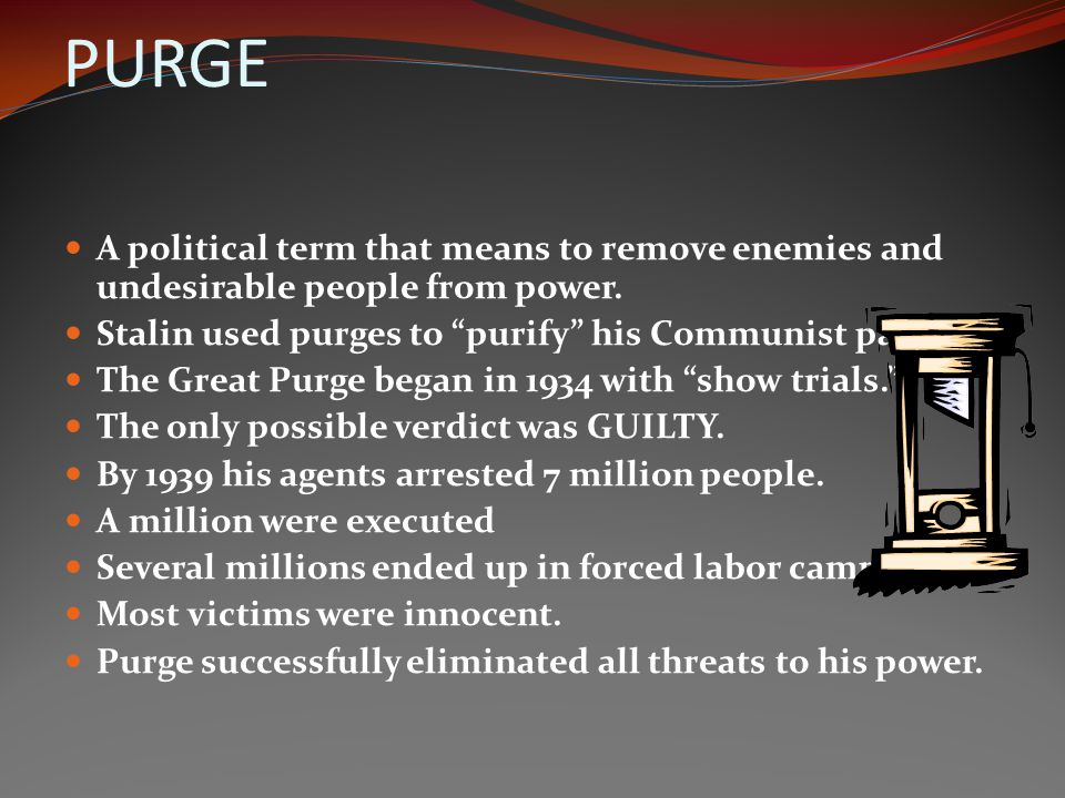 PURGE A political term that means to remove enemies and undesirable people from power. Stalin used purges to purify his Communist party.