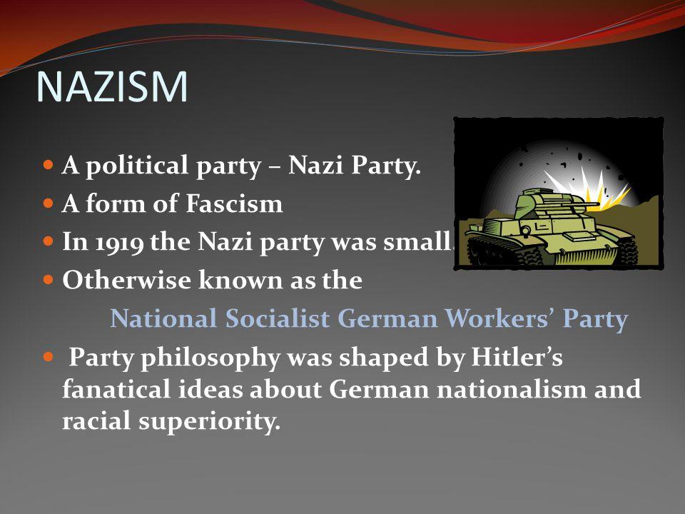NAZISM A political party – Nazi Party. A form of Fascism