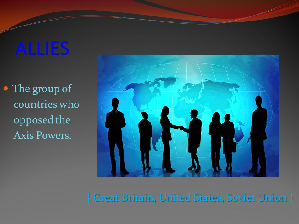 ALLIES The group of countries who opposed the Axis Powers.