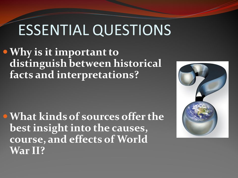 ESSENTIAL QUESTIONS Why is it important to distinguish between historical facts and interpretations