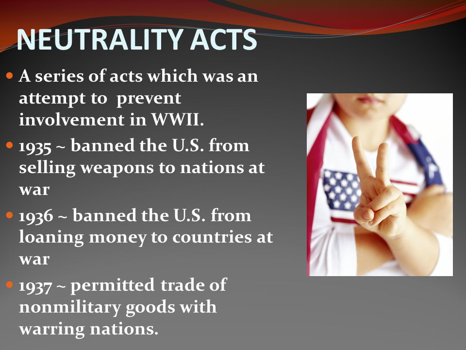 NEUTRALITY ACTS A series of acts which was an attempt to prevent involvement in WWII. 1935 ~ banned the U.S. from selling weapons to nations at war.