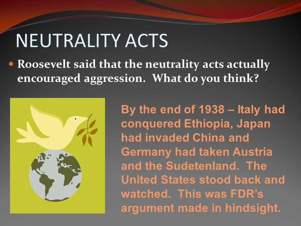 NEUTRALITY ACTS Roosevelt said that the neutrality acts actually encouraged aggression. What do you think
