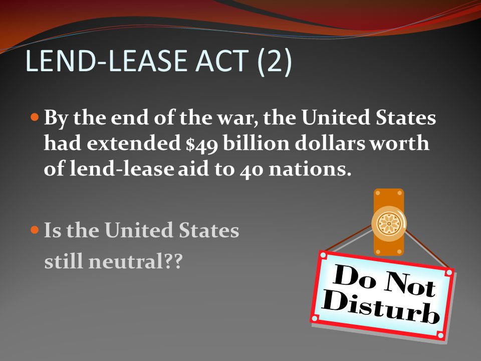 LEND-LEASE ACT (2) By the end of the war, the United States had extended $49 billion dollars worth of lend-lease aid to 40 nations.