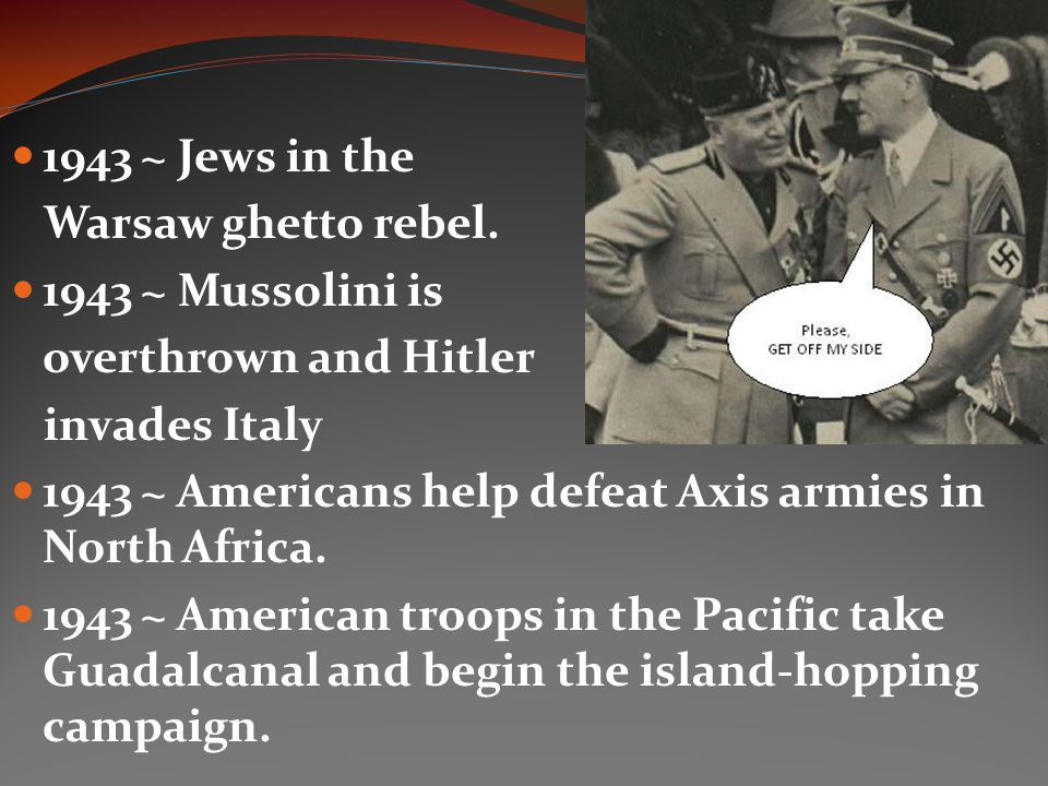 1943 ~ Jews in the Warsaw ghetto rebel. 1943 ~ Mussolini is. overthrown and Hitler. invades Italy.