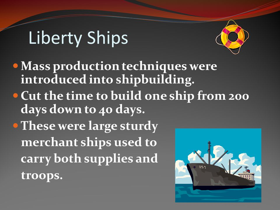 Liberty Ships Mass production techniques were introduced into shipbuilding. Cut the time to build one ship from 200 days down to 40 days.