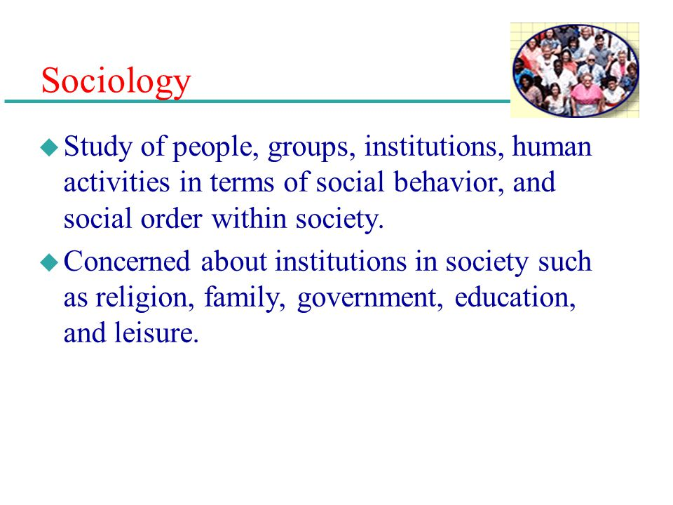 Sociology Study of people, groups, institutions, human activities in terms of social behavior, and social order within society.