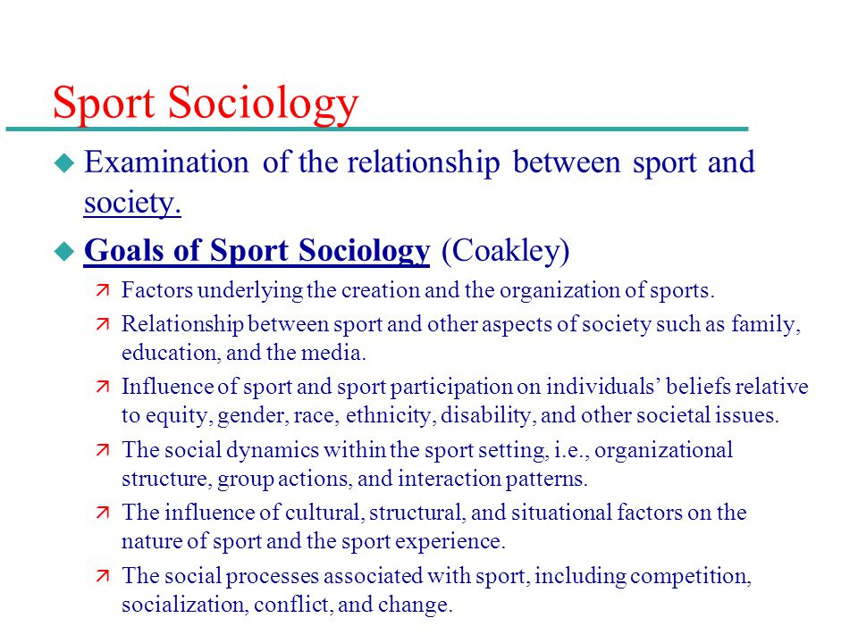 Sport Sociology Examination of the relationship between sport and society. Goals of Sport Sociology (Coakley)