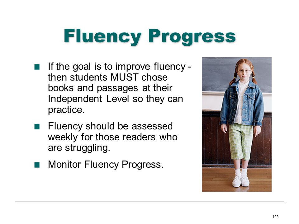 Fluency Progress If the goal is to improve fluency -then students MUST chose books and passages at their Independent Level so they can practice.