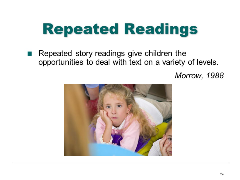 Repeated Readings Repeated story readings give children the opportunities to deal with text on a variety of levels.