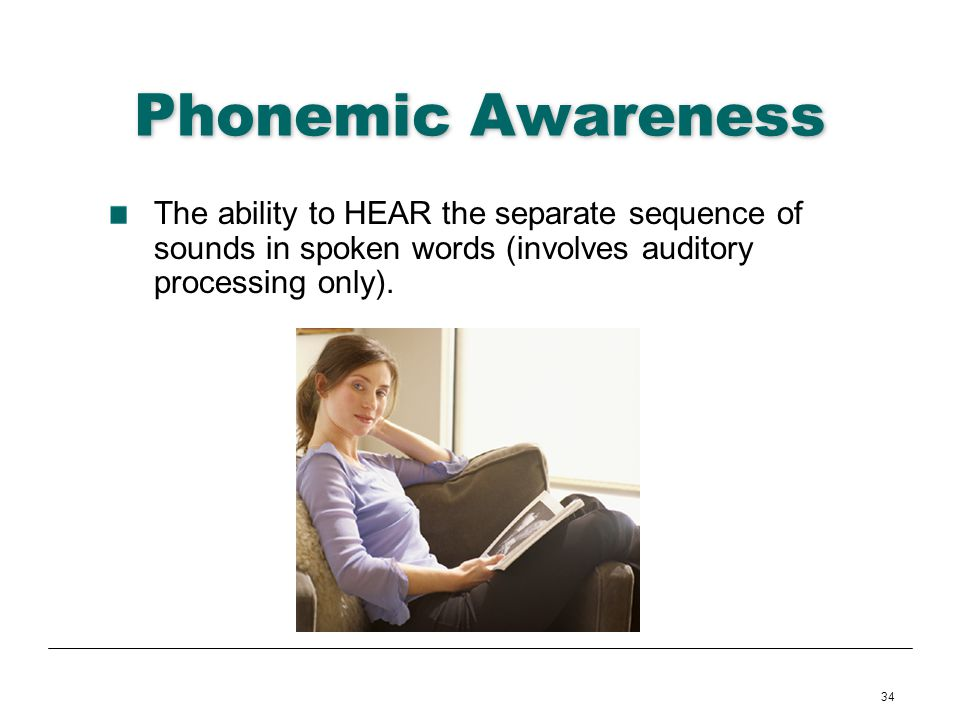 Phonemic Awareness The ability to HEAR the separate sequence of sounds in spoken words (involves auditory processing only).