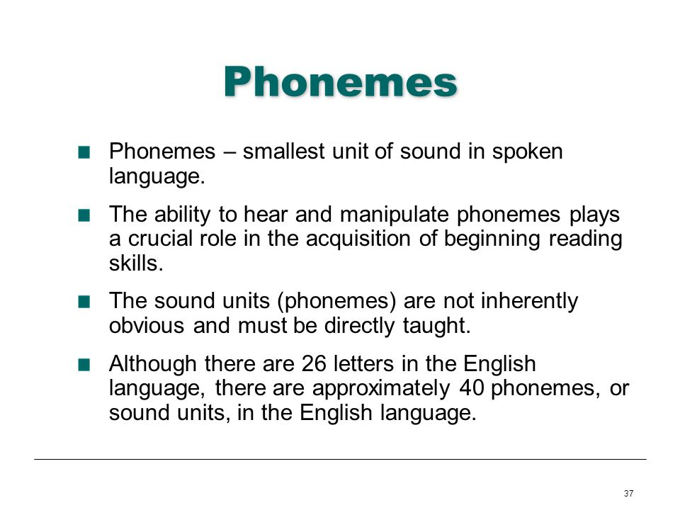Phonemes Phonemes – smallest unit of sound in spoken language.