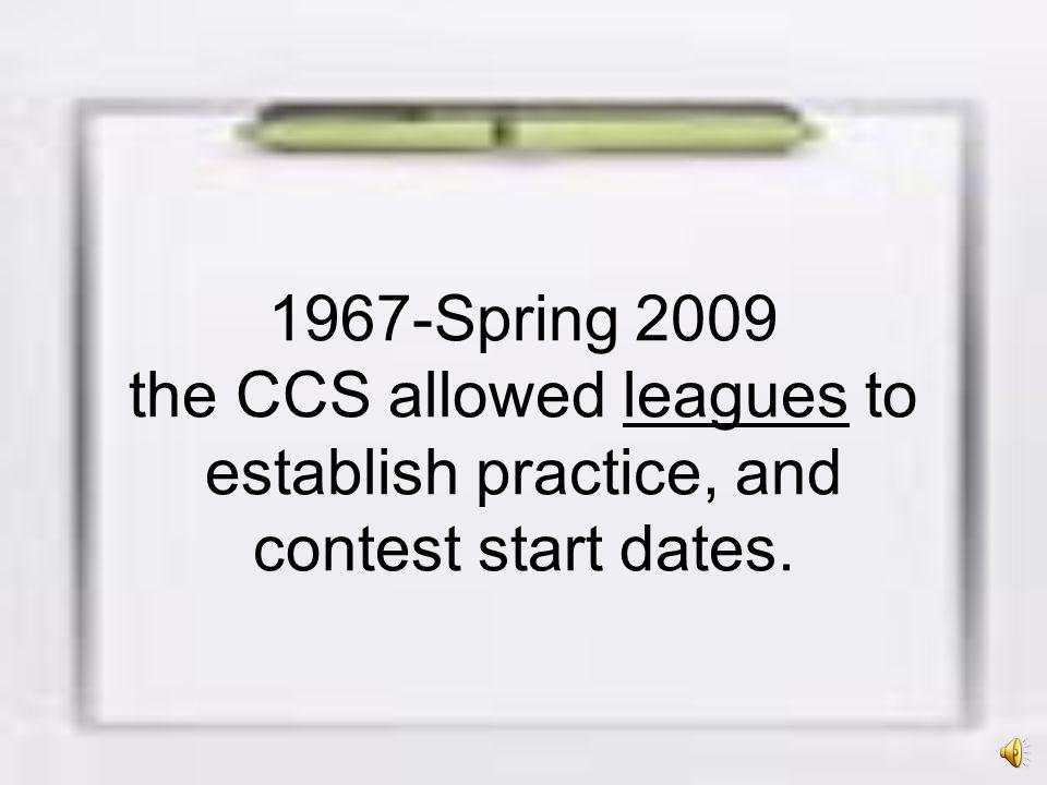 1967-Spring 2009 the CCS allowed leagues to establish practice, and contest start dates.