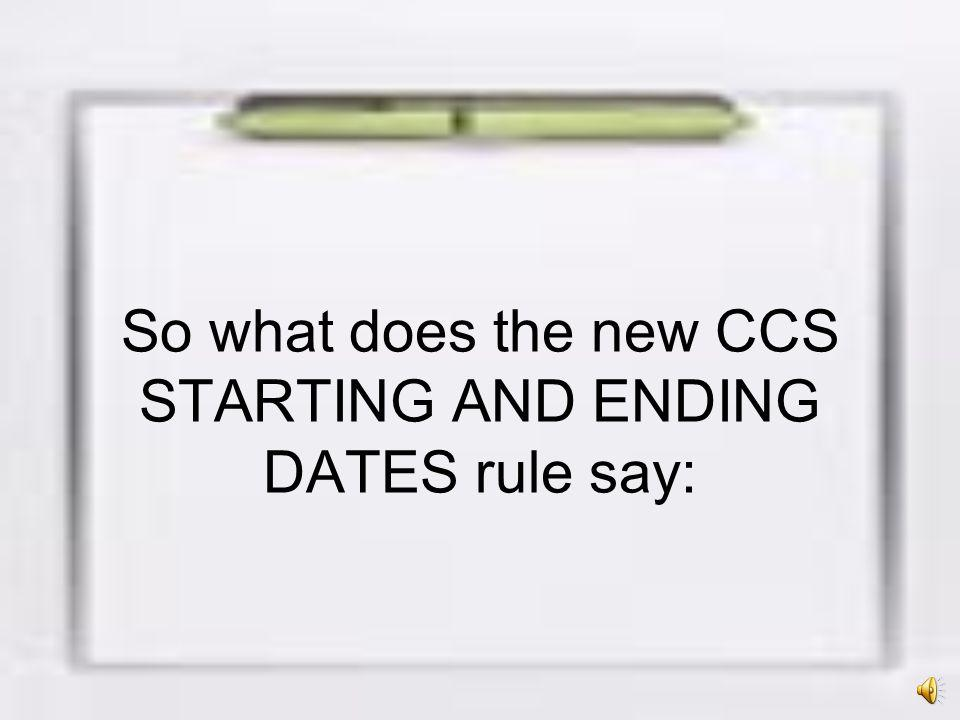 So what does the new CCS STARTING AND ENDING DATES rule say:
