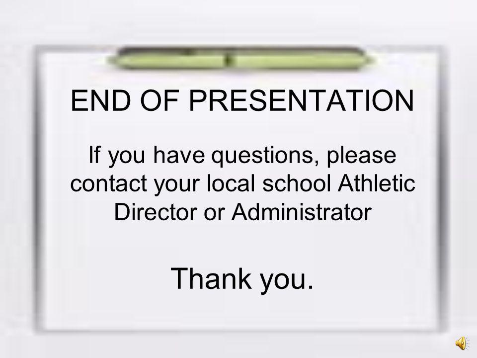 END OF PRESENTATION If you have questions, please contact your local school Athletic Director or Administrator Thank you.