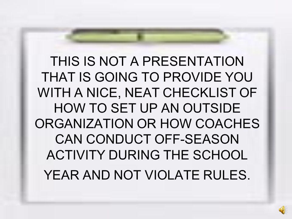 THIS IS NOT A PRESENTATION THAT IS GOING TO PROVIDE YOU WITH A NICE, NEAT CHECKLIST OF HOW TO SET UP AN OUTSIDE ORGANIZATION OR HOW COACHES CAN CONDUCT OFF-SEASON ACTIVITY DURING THE SCHOOL YEAR AND NOT VIOLATE RULES.