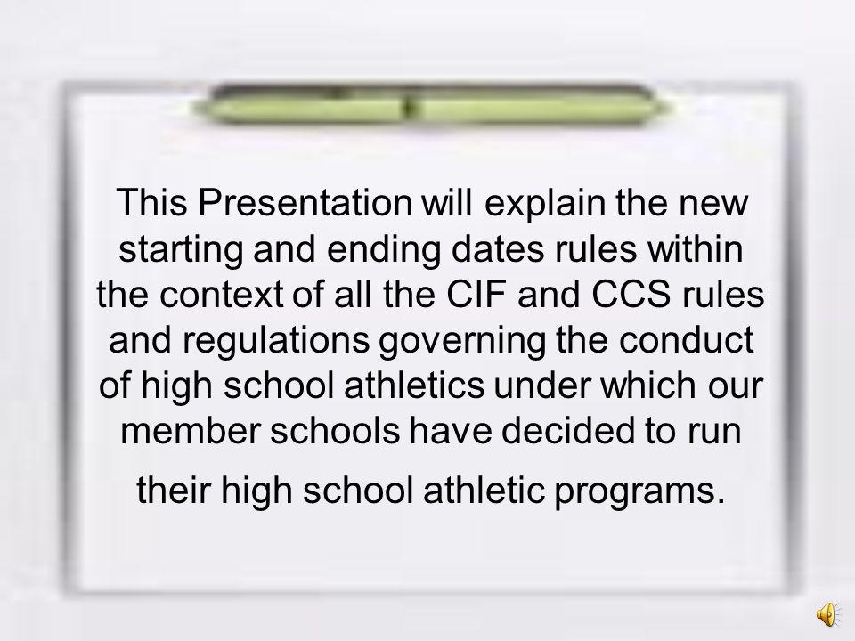This Presentation will explain the new starting and ending dates rules within the context of all the CIF and CCS rules and regulations governing the conduct of high school athletics under which our member schools have decided to run their high school athletic programs.