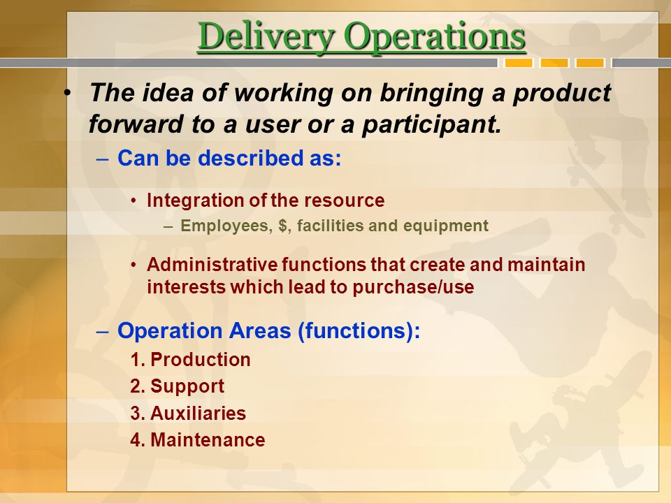 Delivery Operations The idea of working on bringing a product forward to a user or a participant. Can be described as: