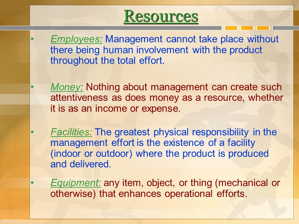 Resources Employees: Management cannot take place without there being human involvement with the product throughout the total effort.