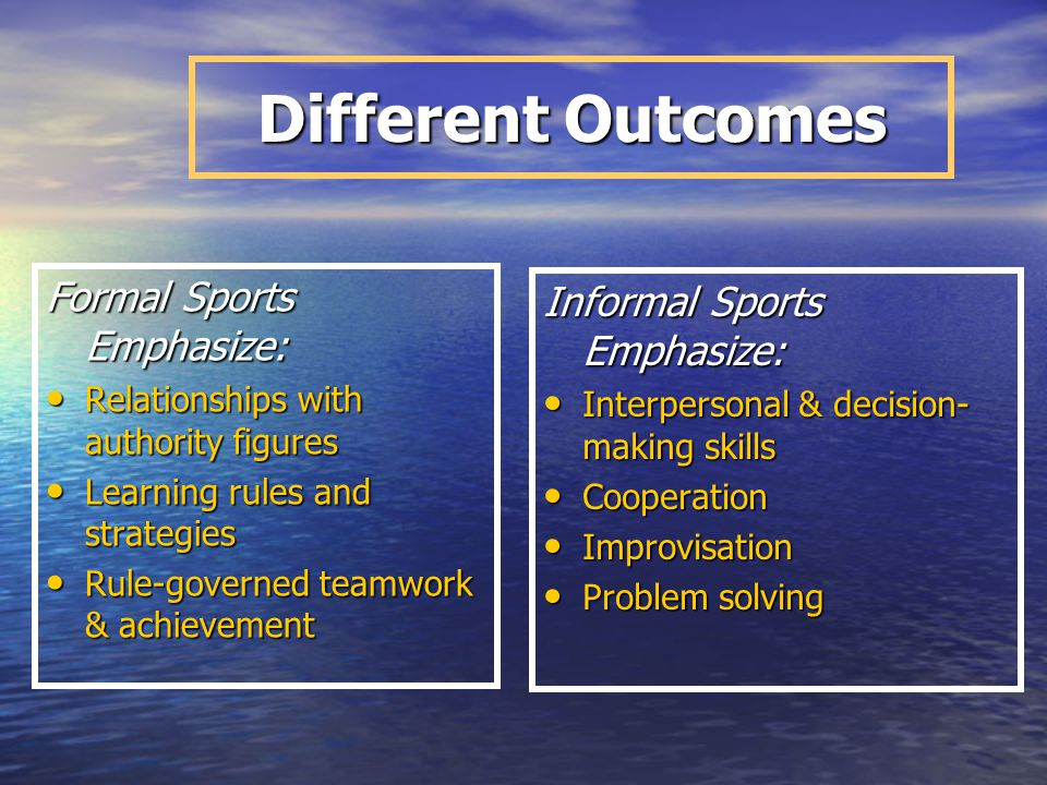 Different Outcomes Formal Sports Emphasize: Informal Sports Emphasize: