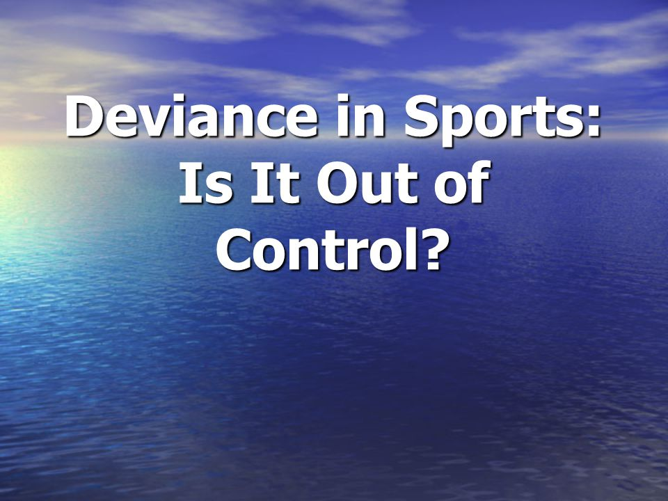 Deviance in Sports: Is It Out of Control