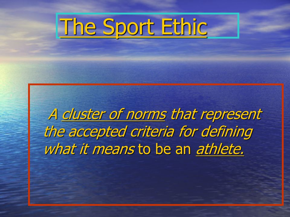 The Sport Ethic A cluster of norms that represent the accepted criteria for defining what it means to be an athlete.