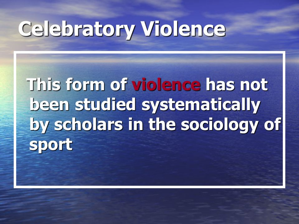 Celebratory Violence This form of violence has not been studied systematically by scholars in the sociology of sport.