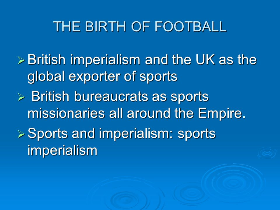 THE BIRTH OF FOOTBALL British imperialism and the UK as the global exporter of sports.