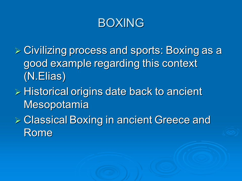 BOXING Civilizing process and sports: Boxing as a good example regarding this context (N.Elias) Historical origins date back to ancient Mesopotamia.