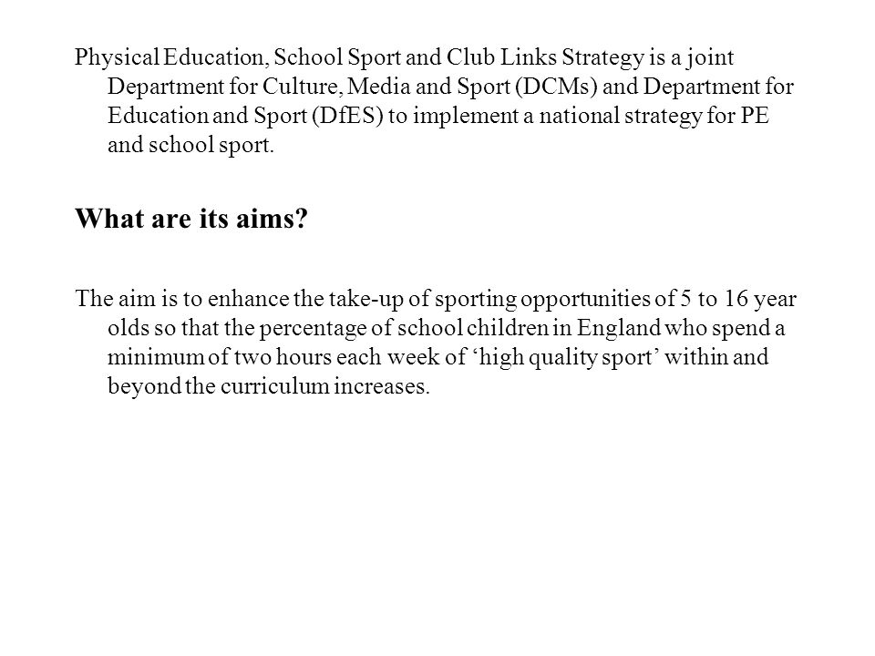 Physical Education, School Sport and Club Links Strategy is a joint Department for Culture, Media and Sport (DCMs) and Department for Education and Sport (DfES) to implement a national strategy for PE and school sport.