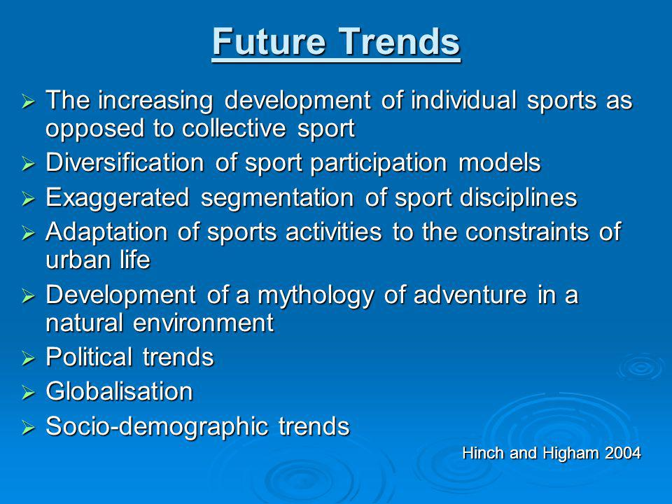 Future Trends The increasing development of individual sports as opposed to collective sport. Diversification of sport participation models.