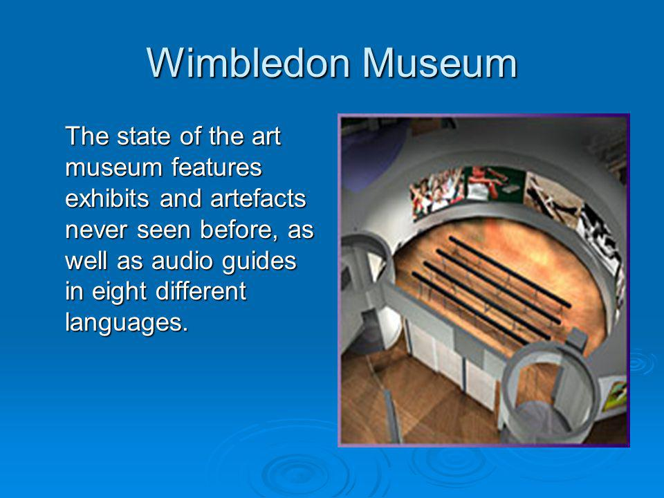 Wimbledon Museum The state of the art museum features exhibits and artefacts never seen before, as well as audio guides in eight different languages.