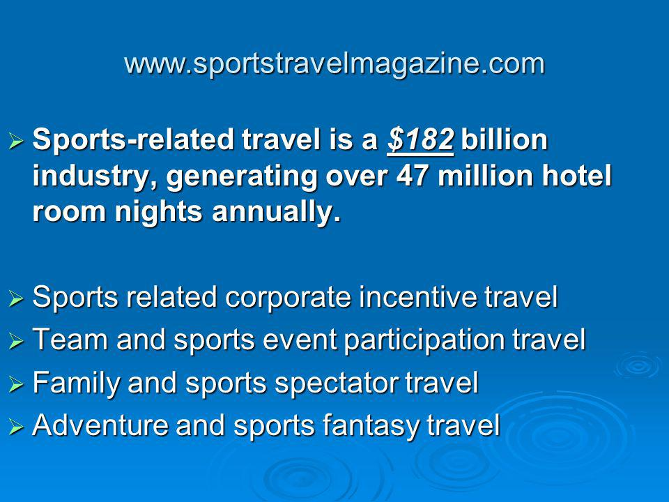 www.sportstravelmagazine.com Sports-related travel is a $182 billion industry, generating over 47 million hotel room nights annually.