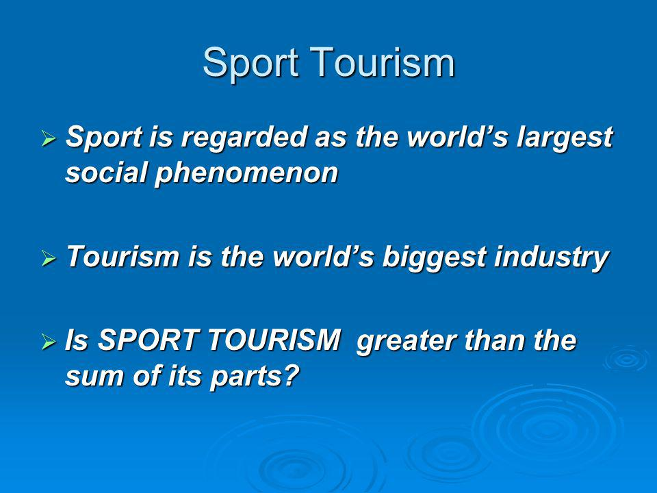 Sport Tourism Sport is regarded as the world's largest social phenomenon. Tourism is the world's biggest industry.