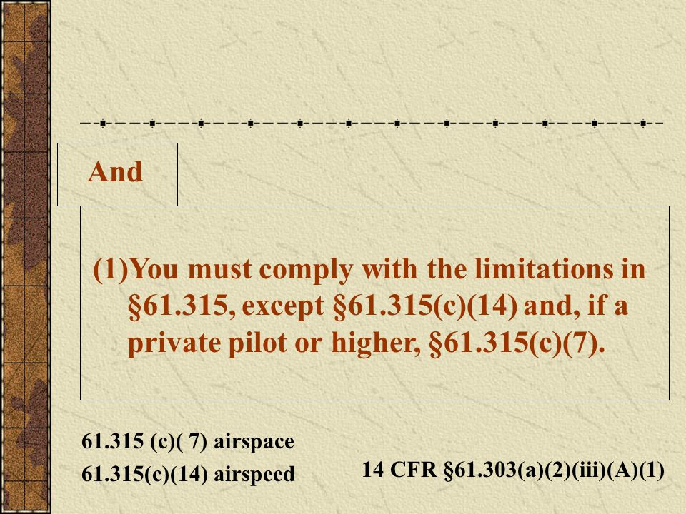 And You must comply with the limitations in §61.315, except §61.315(c)(14) and, if a private pilot or higher, §61.315(c)(7).