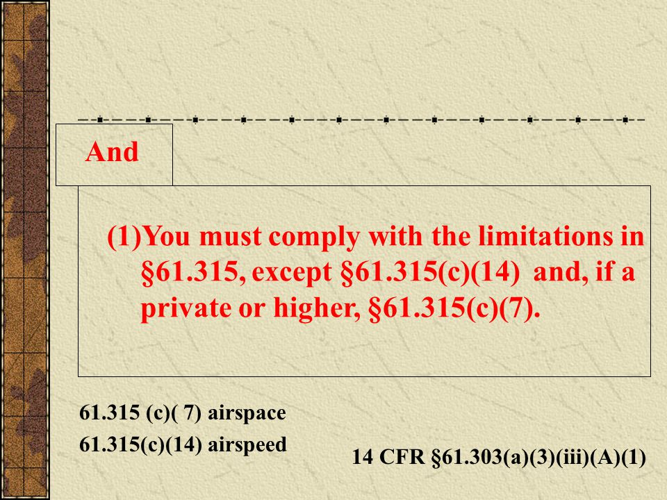 And You must comply with the limitations in §61.315, except §61.315(c)(14) and, if a private or higher, §61.315(c)(7).